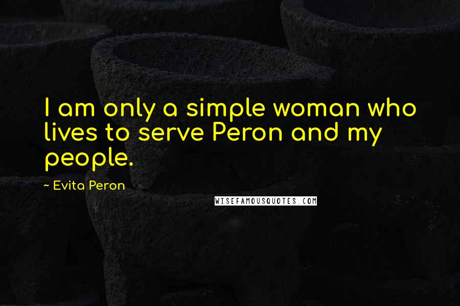 Evita Peron quotes: I am only a simple woman who lives to serve Peron and my people.