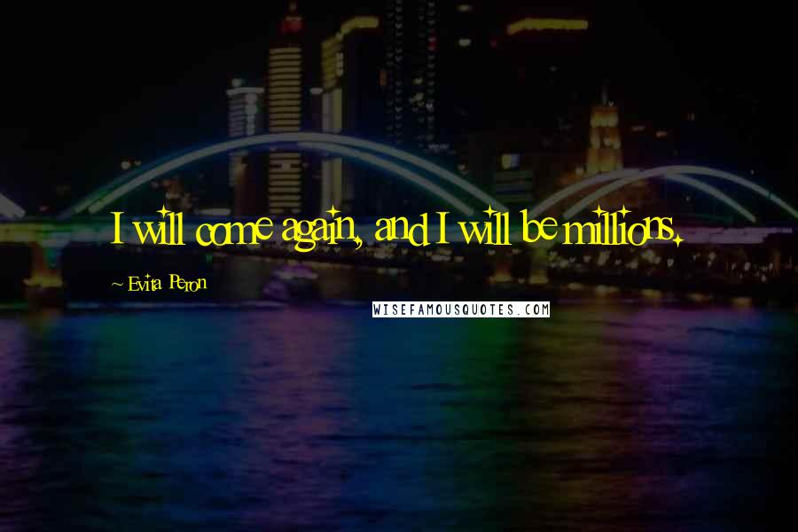 Evita Peron quotes: I will come again, and I will be millions.