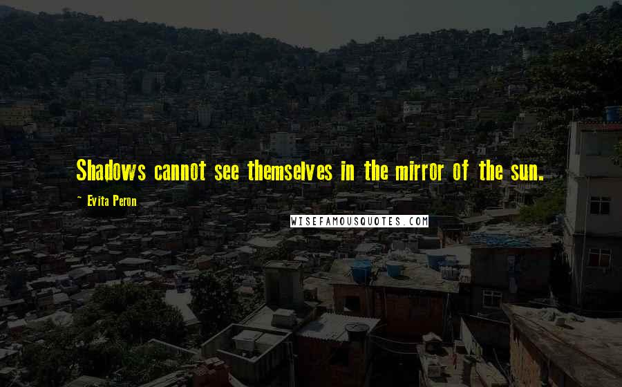 Evita Peron quotes: Shadows cannot see themselves in the mirror of the sun.