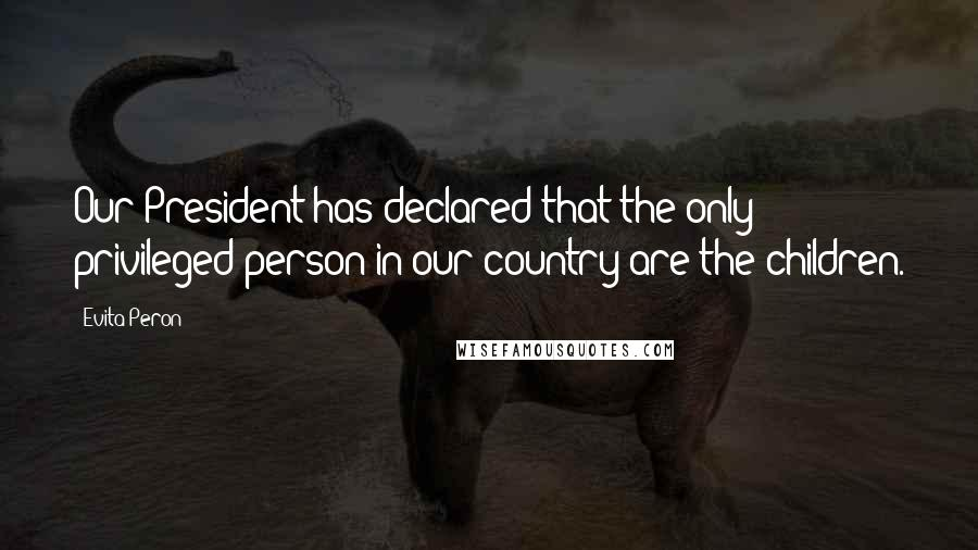 Evita Peron quotes: Our President has declared that the only privileged person in our country are the children.