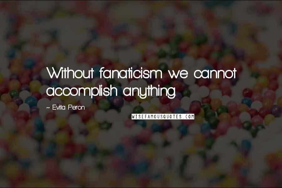 Evita Peron quotes: Without fanaticism we cannot accomplish anything.