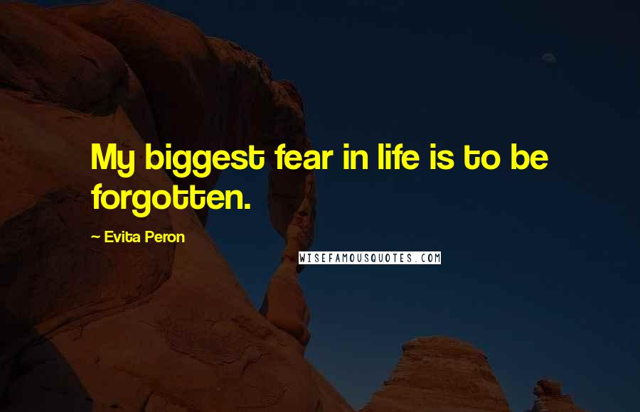 Evita Peron quotes: My biggest fear in life is to be forgotten.