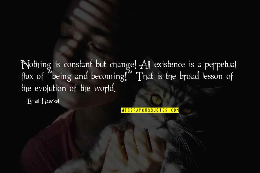 Evolution And Change Quotes By Ernst Haeckel: Nothing is constant but change! All existence is