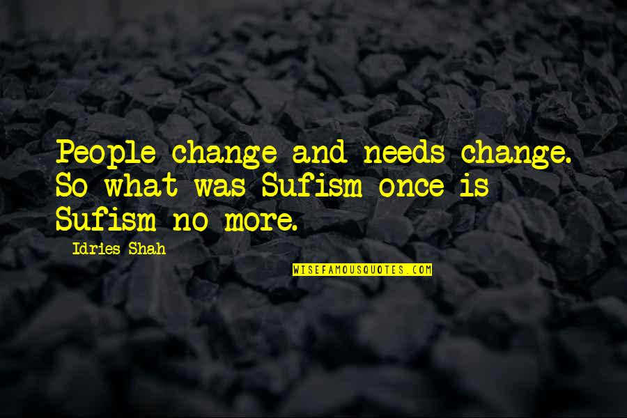 Evolution And Change Quotes By Idries Shah: People change and needs change. So what was