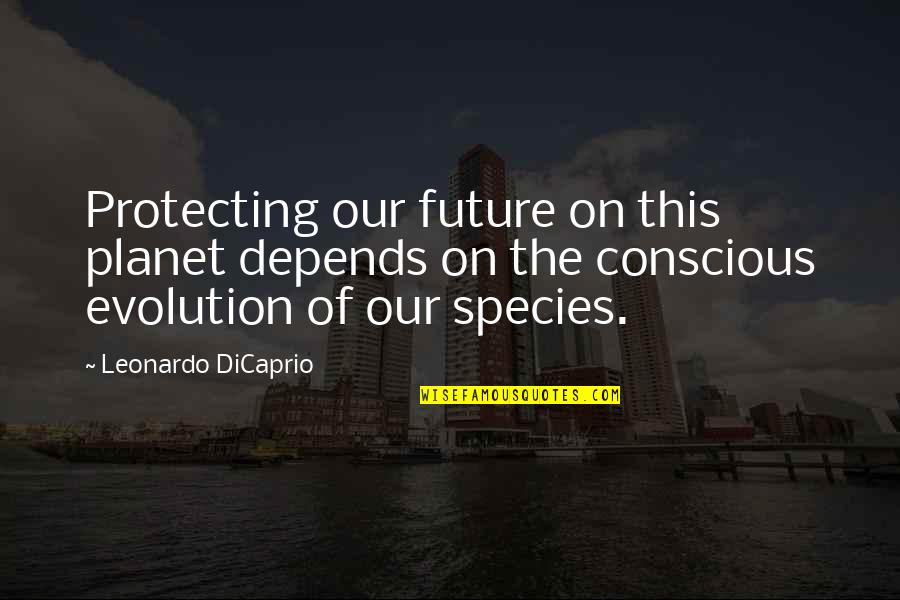 Evolution And Change Quotes By Leonardo DiCaprio: Protecting our future on this planet depends on