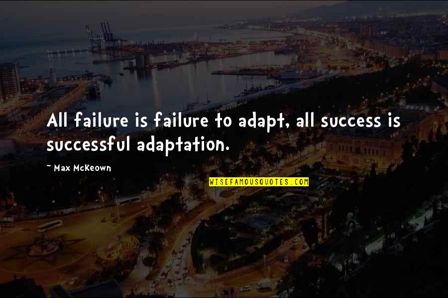 Evolution And Change Quotes By Max McKeown: All failure is failure to adapt, all success