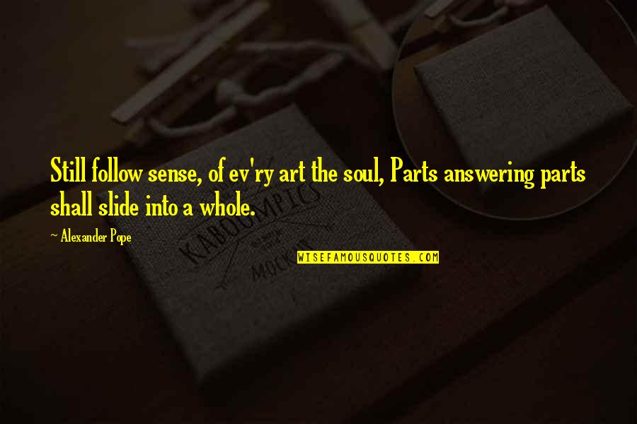 Ev'rything's Quotes By Alexander Pope: Still follow sense, of ev'ry art the soul,
