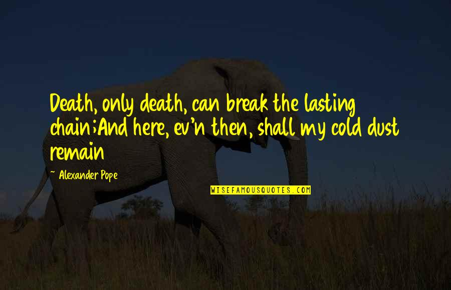 Ev'rything's Quotes By Alexander Pope: Death, only death, can break the lasting chain;And