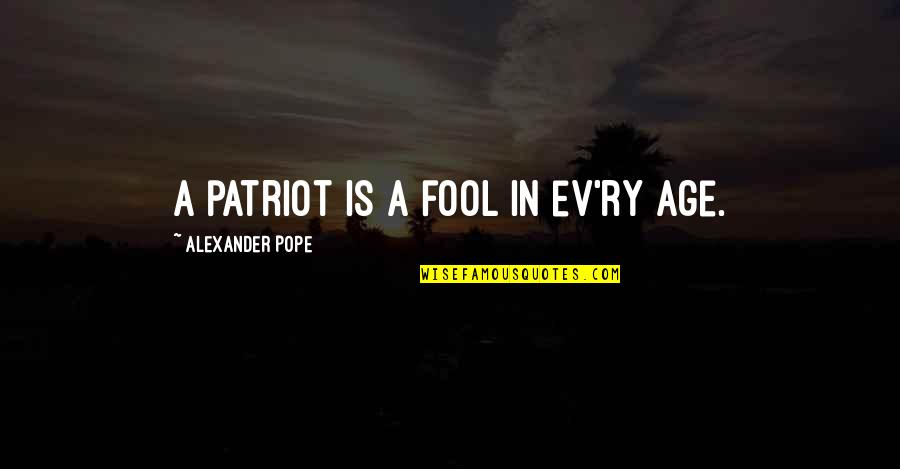 Ev'rything's Quotes By Alexander Pope: A patriot is a fool in ev'ry age.