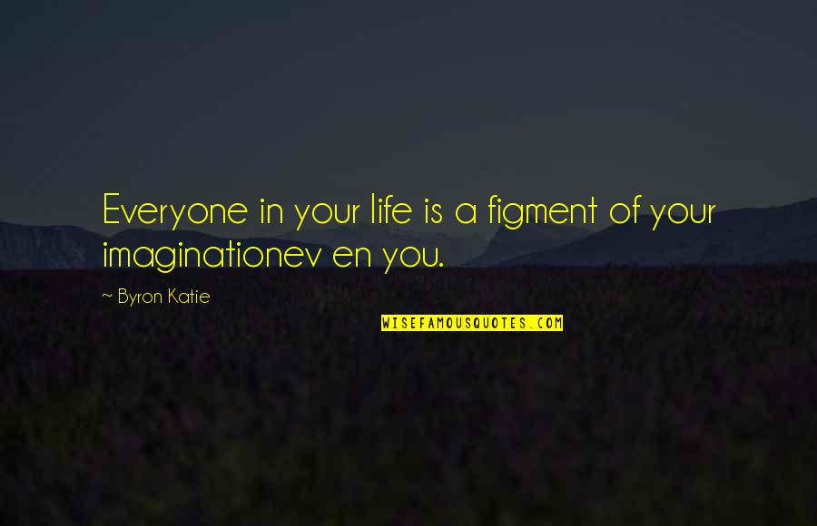 Ev'rything's Quotes By Byron Katie: Everyone in your life is a figment of