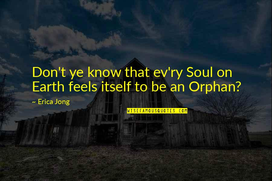 Ev'rything's Quotes By Erica Jong: Don't ye know that ev'ry Soul on Earth