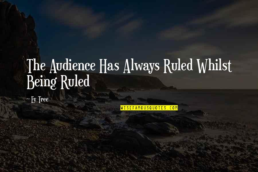 Ev'rything's Quotes By Ev Tree: The Audience Has Always Ruled Whilst Being Ruled