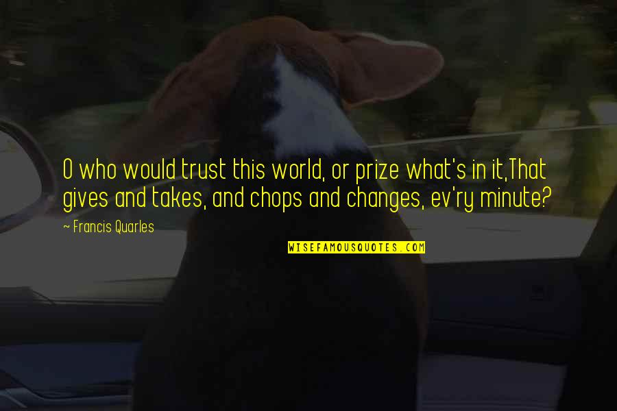 Ev'rything's Quotes By Francis Quarles: O who would trust this world, or prize