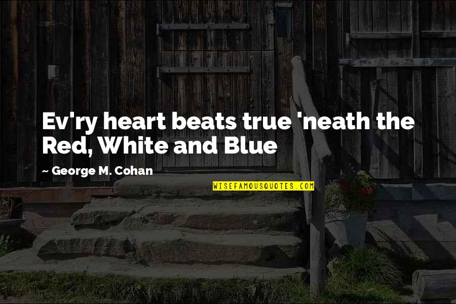 Ev'rything's Quotes By George M. Cohan: Ev'ry heart beats true 'neath the Red, White