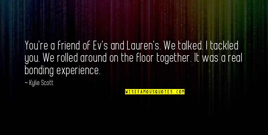 Ev'rything's Quotes By Kylie Scott: You're a friend of Ev's and Lauren's. We