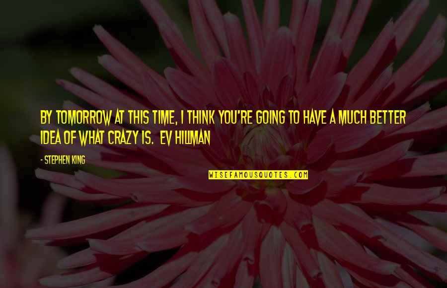 Ev'rything's Quotes By Stephen King: By tomorrow at this time, I think you're