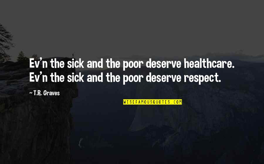 Ev'rything's Quotes By T.R. Graves: Ev'n the sick and the poor deserve healthcare.
