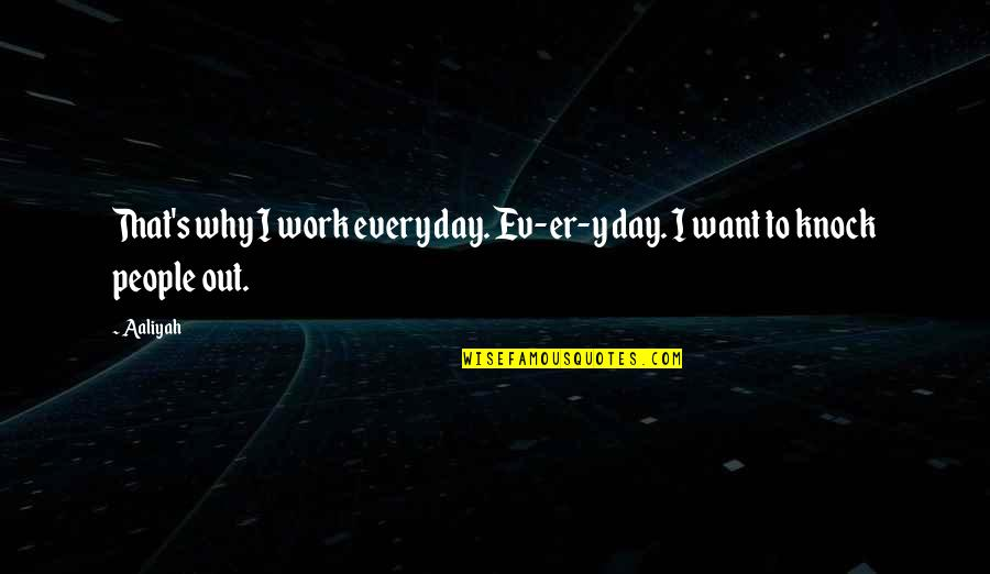 Ev'ryt'ing Quotes By Aaliyah: That's why I work every day. Ev-er-y day.