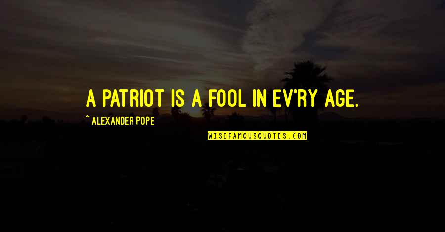 Ev'ryt'ing Quotes By Alexander Pope: A patriot is a fool in ev'ry age.
