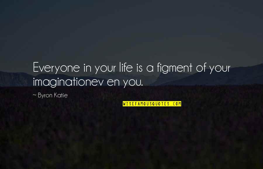 Ev'ryt'ing Quotes By Byron Katie: Everyone in your life is a figment of