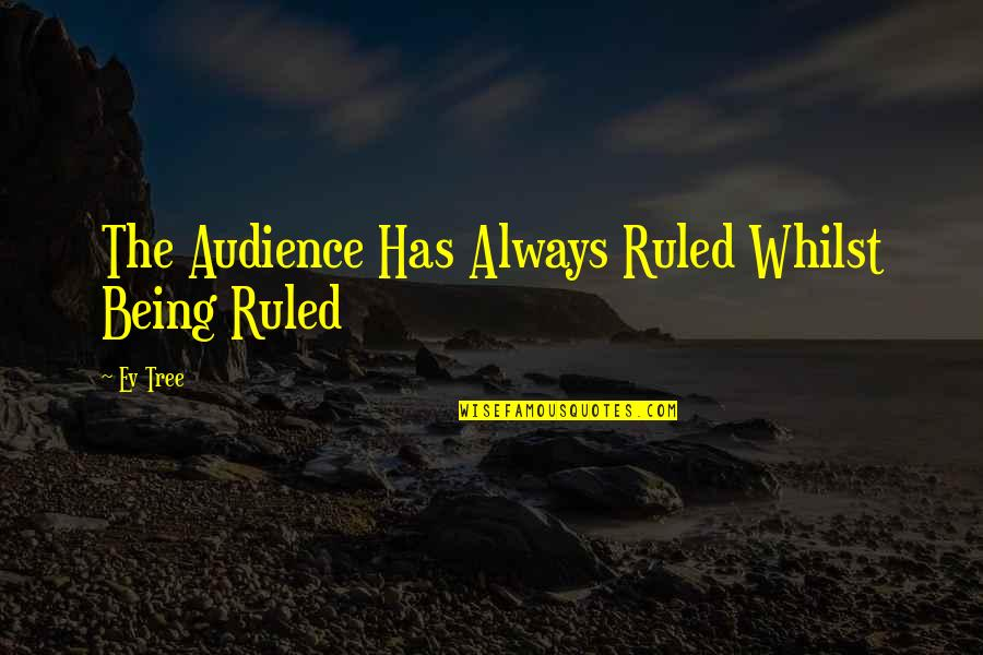 Ev'ryt'ing Quotes By Ev Tree: The Audience Has Always Ruled Whilst Being Ruled