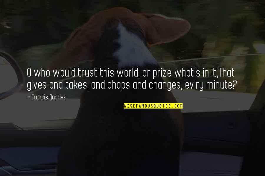 Ev'ryt'ing Quotes By Francis Quarles: O who would trust this world, or prize