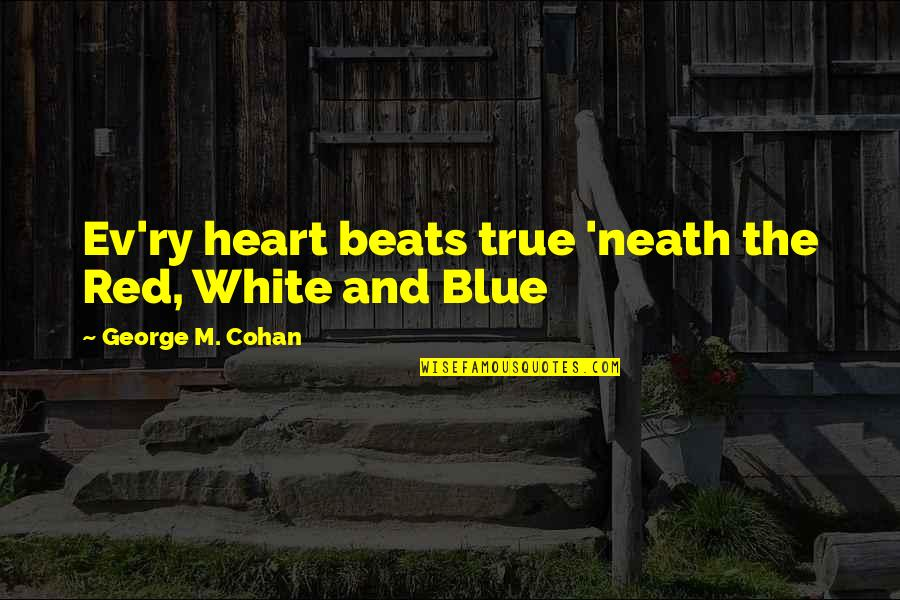 Ev'ryt'ing Quotes By George M. Cohan: Ev'ry heart beats true 'neath the Red, White