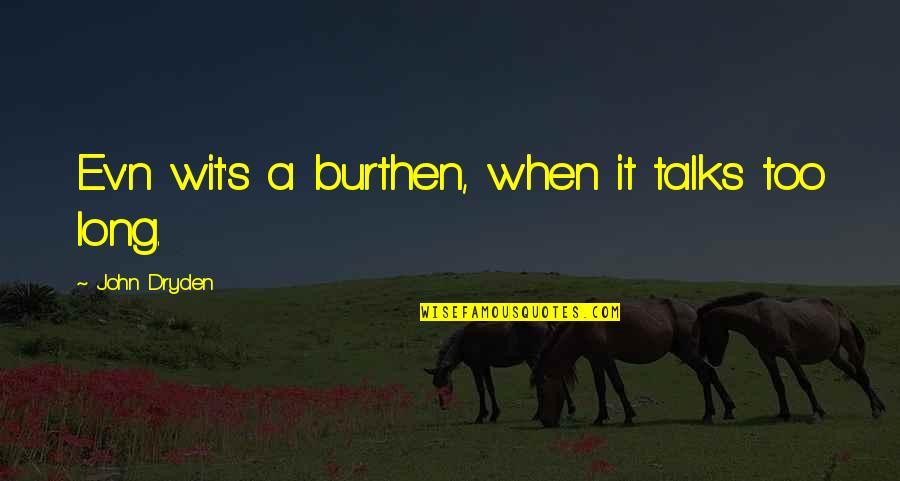 Ev'ryt'ing Quotes By John Dryden: Ev'n wit's a burthen, when it talks too