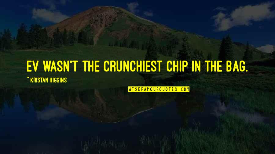 Ev'ryt'ing Quotes By Kristan Higgins: Ev wasn't the crunchiest chip in the bag.