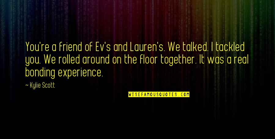 Ev'ryt'ing Quotes By Kylie Scott: You're a friend of Ev's and Lauren's. We