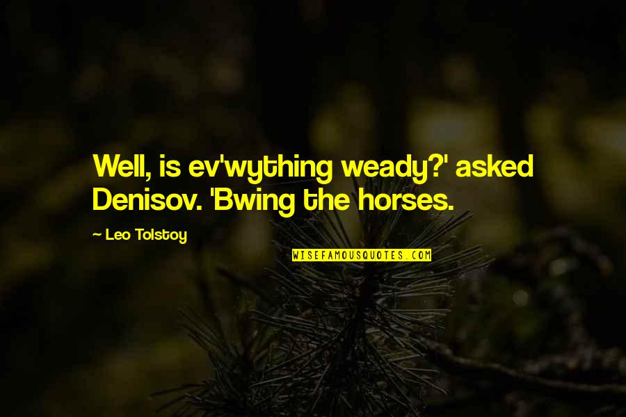 Ev'ryt'ing Quotes By Leo Tolstoy: Well, is ev'wything weady?' asked Denisov. 'Bwing the