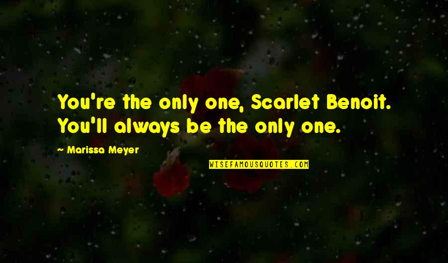 Ev'ryt'ing Quotes By Marissa Meyer: You're the only one, Scarlet Benoit. You'll always