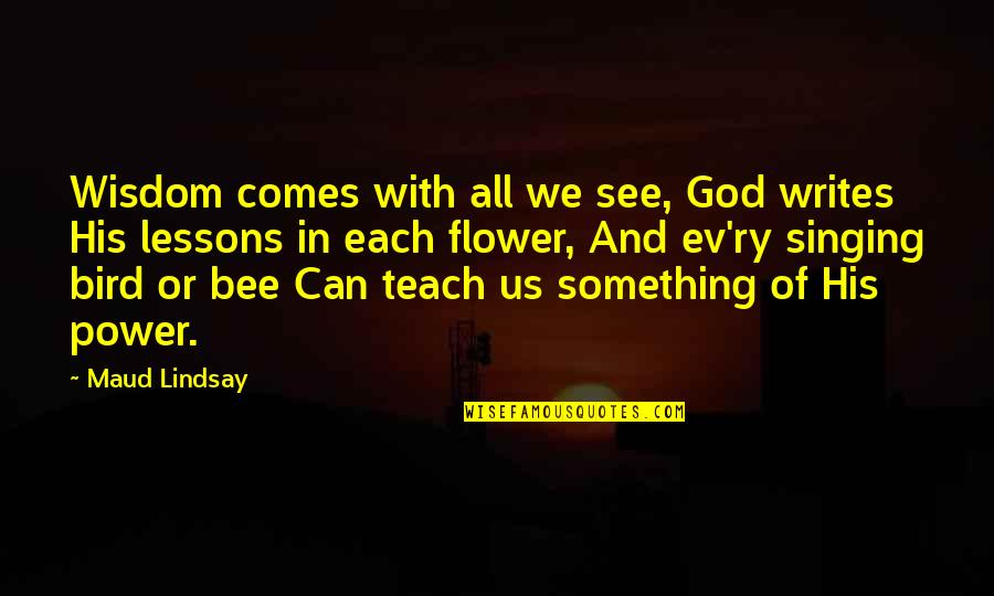 Ev'ryt'ing Quotes By Maud Lindsay: Wisdom comes with all we see, God writes