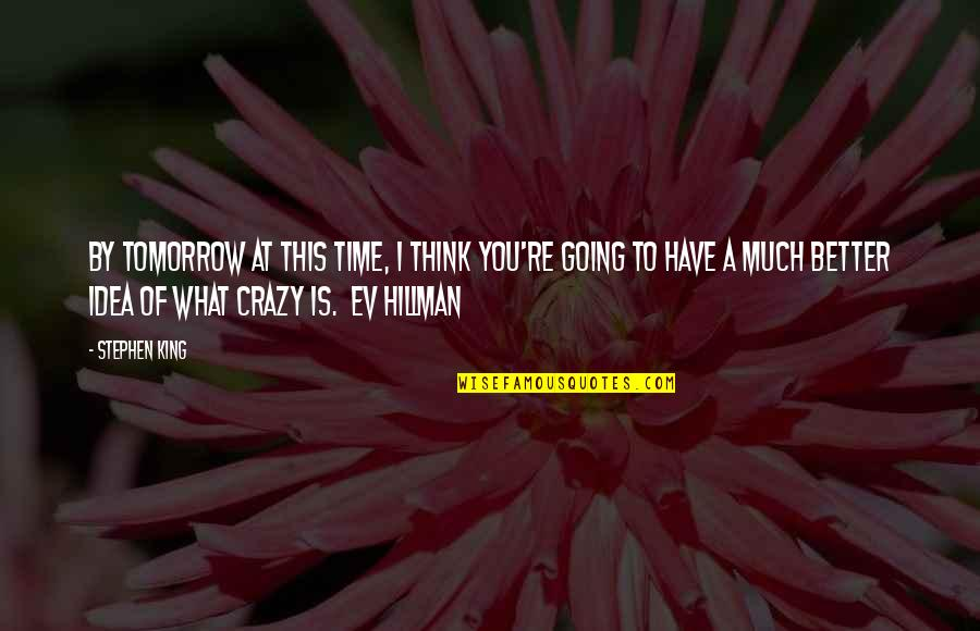 Ev'ryt'ing Quotes By Stephen King: By tomorrow at this time, I think you're