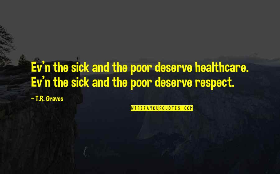 Ev'ryt'ing Quotes By T.R. Graves: Ev'n the sick and the poor deserve healthcare.