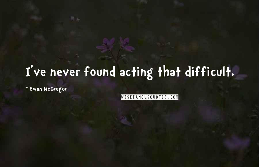 Ewan McGregor quotes: I've never found acting that difficult.