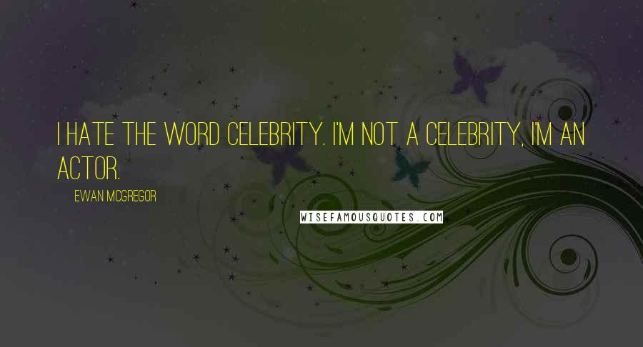 Ewan McGregor quotes: I hate the word celebrity. I'm not a celebrity, I'm an actor.