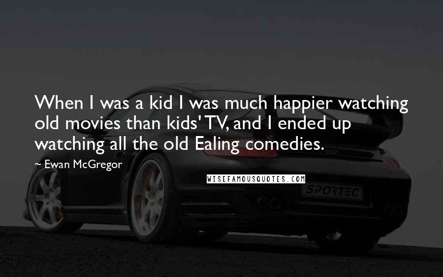 Ewan McGregor quotes: When I was a kid I was much happier watching old movies than kids' TV, and I ended up watching all the old Ealing comedies.