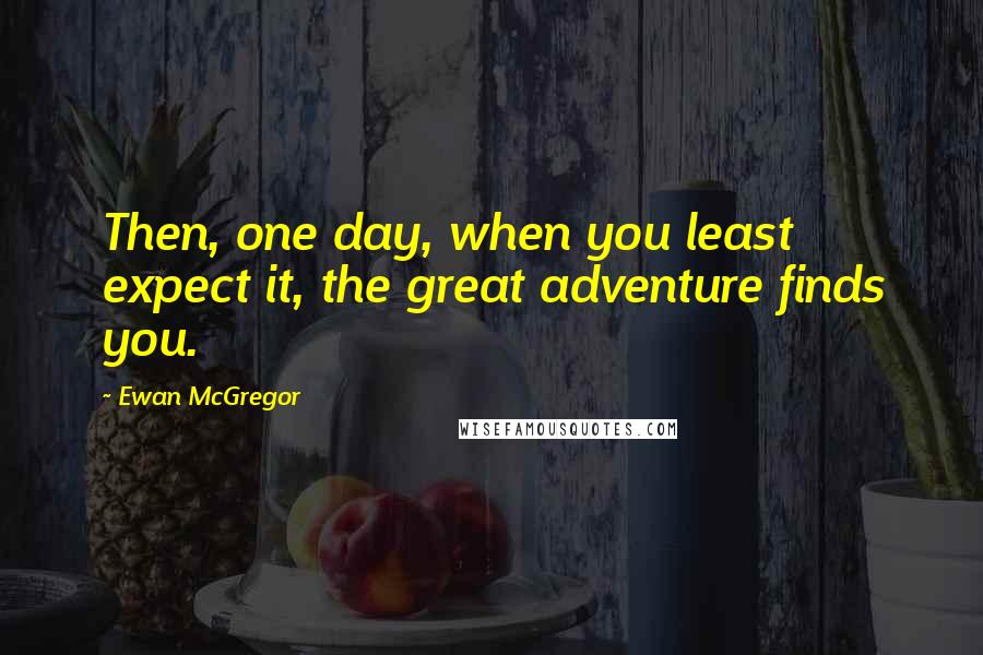 Ewan McGregor quotes: Then, one day, when you least expect it, the great adventure finds you.