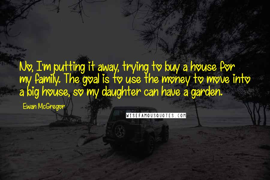 Ewan McGregor quotes: No, I'm putting it away, trying to buy a house for my family. The goal is to use the money to move into a big house, so my daughter can