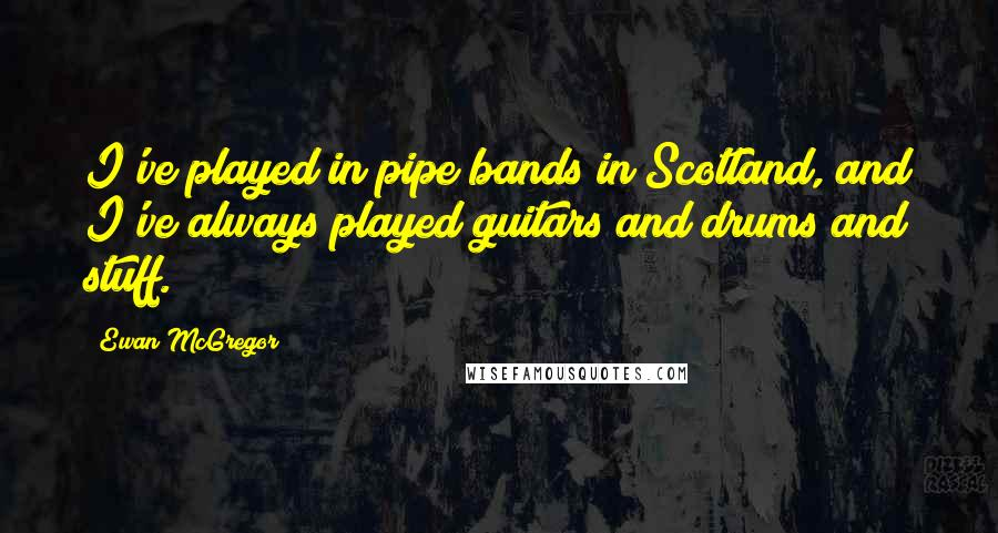 Ewan McGregor quotes: I've played in pipe bands in Scotland, and I've always played guitars and drums and stuff.
