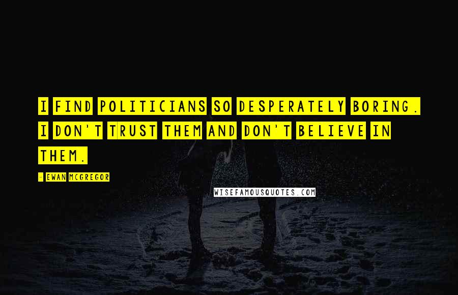 Ewan McGregor quotes: I find politicians so desperately boring. I don't trust them and don't believe in them.
