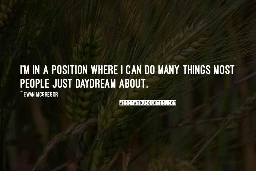 Ewan McGregor quotes: I'm in a position where I can do many things most people just daydream about.