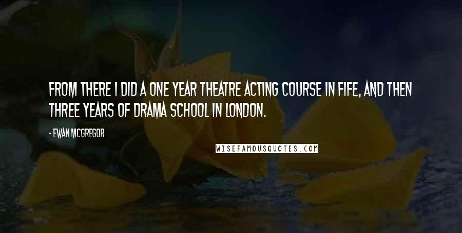 Ewan McGregor quotes: From there I did a one year theatre acting course in Fife, and then three years of drama school in London.