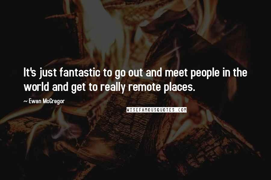 Ewan McGregor quotes: It's just fantastic to go out and meet people in the world and get to really remote places.