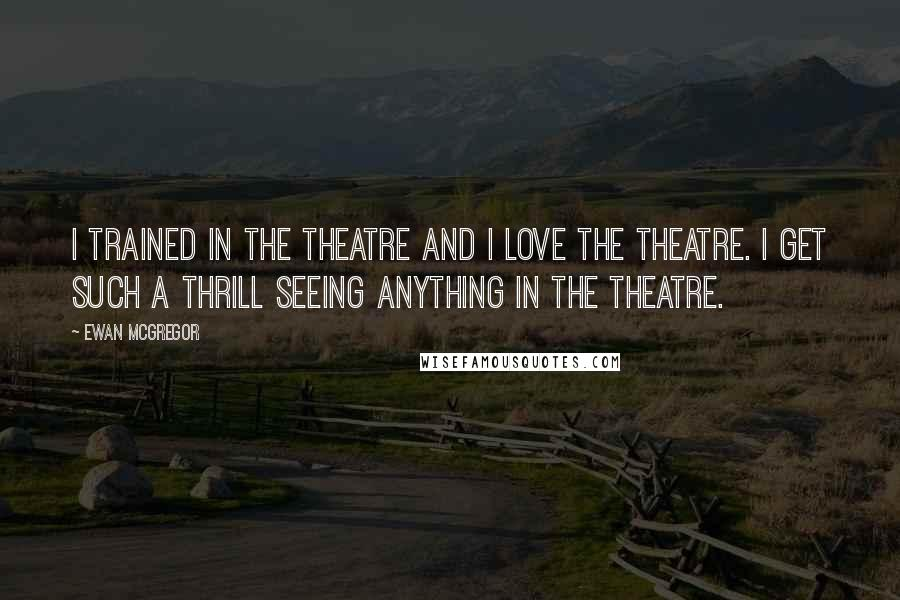 Ewan McGregor quotes: I trained in the theatre and I love the theatre. I get such a thrill seeing anything in the theatre.