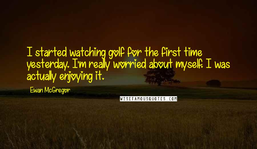 Ewan McGregor quotes: I started watching golf for the first time yesterday. I'm really worried about myself. I was actually enjoying it.