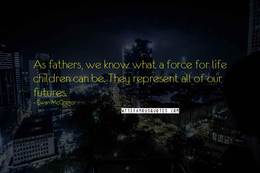 Ewan McGregor quotes: As fathers, we know what a force for life children can be. They represent all of our futures.