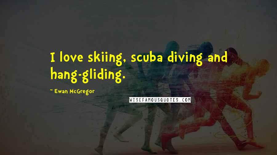 Ewan McGregor quotes: I love skiing, scuba diving and hang-gliding.
