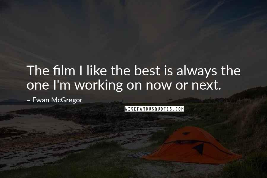 Ewan McGregor quotes: The film I like the best is always the one I'm working on now or next.